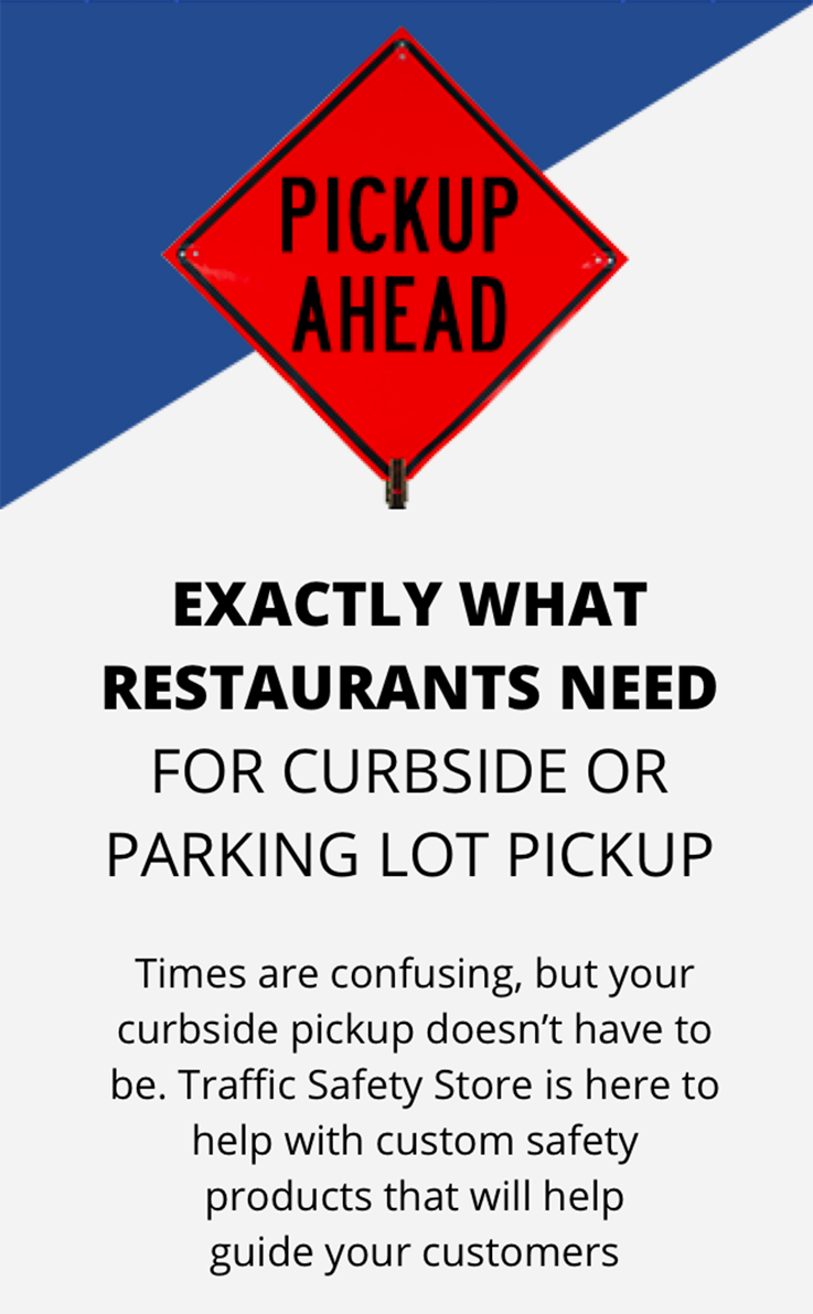 Times are confusing, but your curbside pickup doesn't have to be. Traffic Safety Store is here to help with custom safety products that will help guide your customers